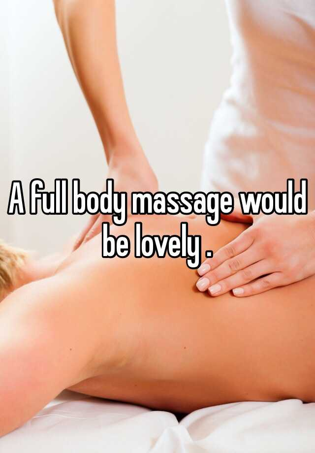 A full body massage would be lovely .