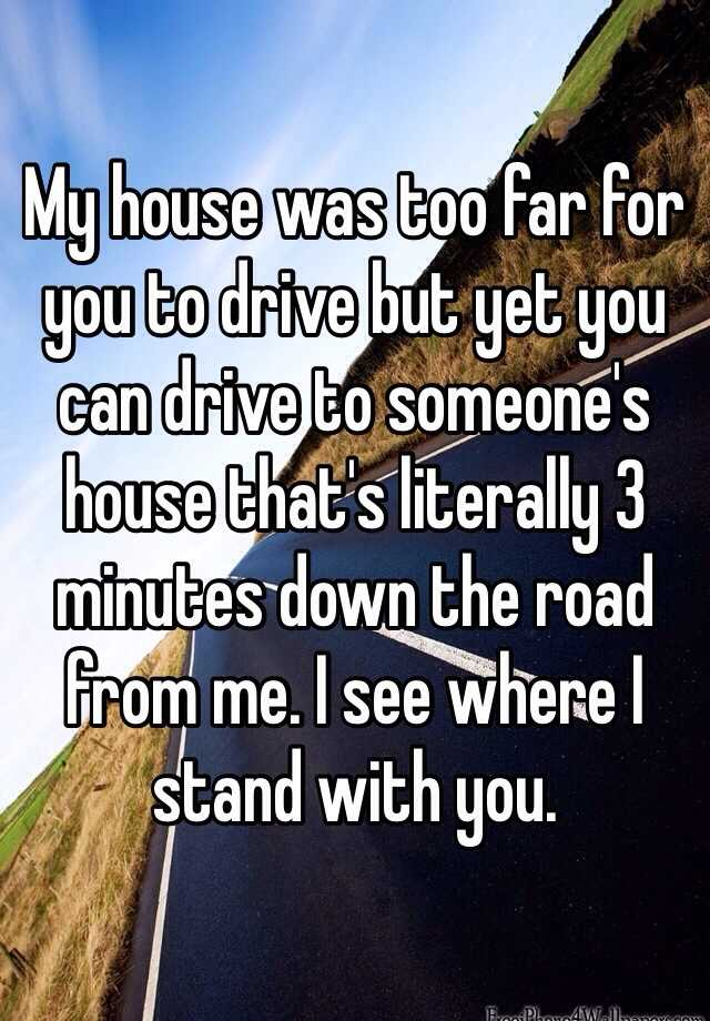My house was too far for you to drive but yet you can drive to someone's house that's literally 3 minutes down the road from me. I see where I stand with you.