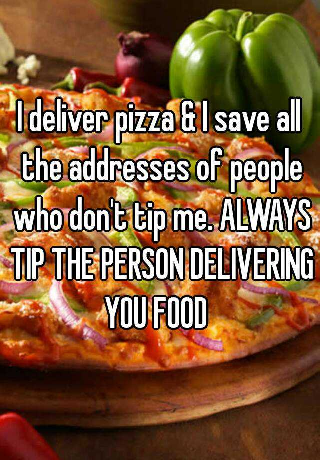 I deliver pizza & I save all the addresses of people who don't tip me. ALWAYS TIP THE PERSON DELIVERING YOU FOOD