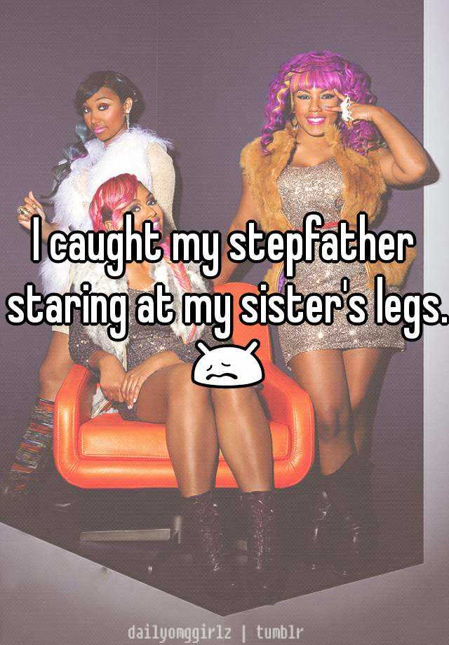 I caught my stepfather staring at my sister's legs. 😖
