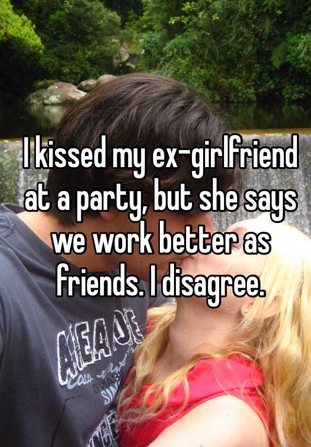 I kissed my ex-girlfriend at a party, but she says we work better as friends. I disagree.