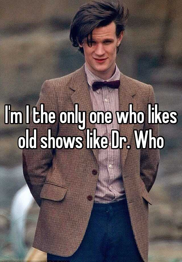I'm I the only one who likes old shows like Dr. Who