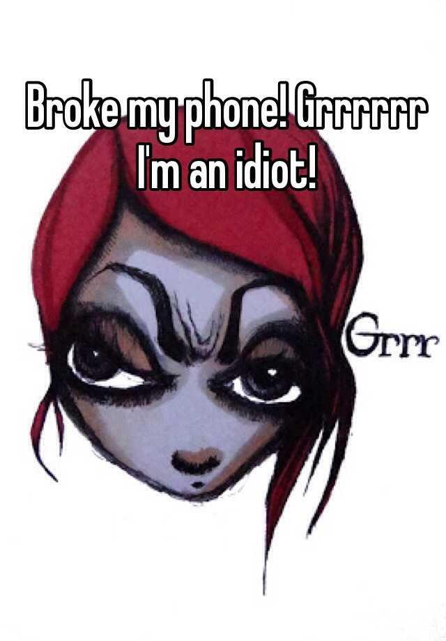 Broke my phone! Grrrrrr I'm an idiot!
