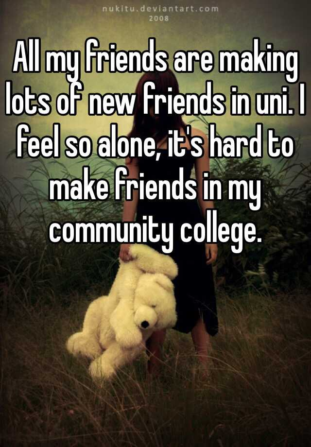 All my friends are making lots of new friends in uni. I feel so alone, it's hard to make friends in my community college.