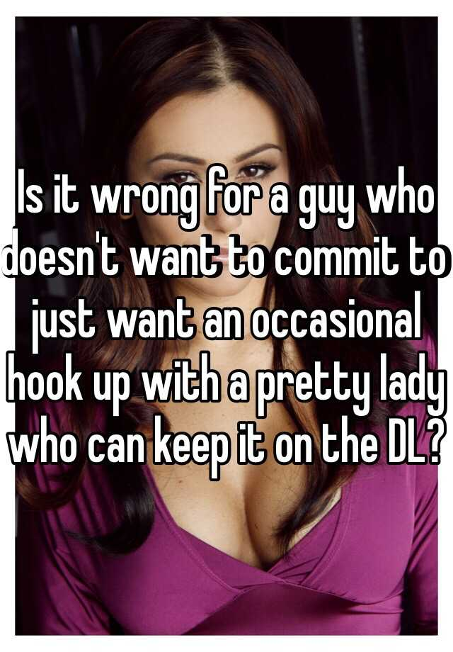 Is it wrong for a guy who doesn't want to commit to just want an occasional hook up with a pretty lady who can keep it on the DL?