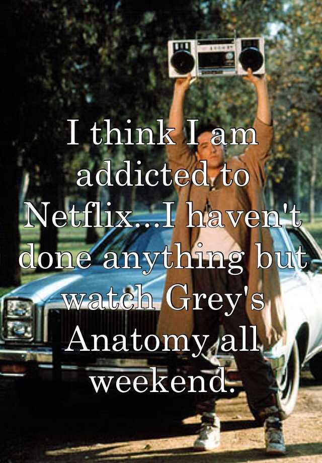 I think I am addicted to Netflix...I haven't done anything but watch Grey's Anatomy all weekend.