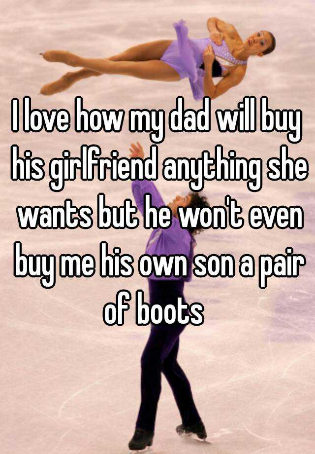 I love how my dad will buy his girlfriend anything she wants but he won't even buy me his own son a pair of boots