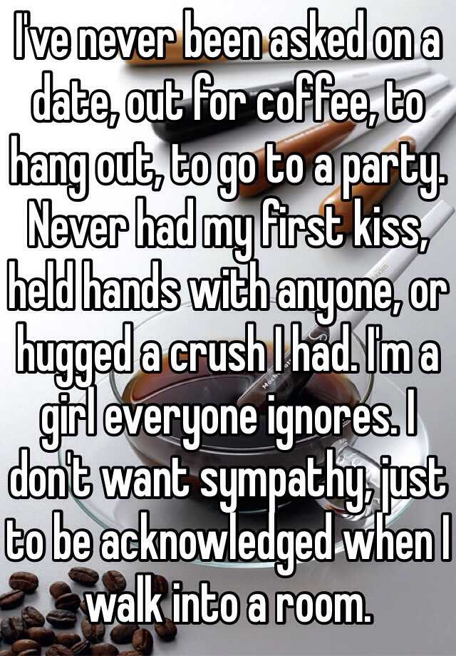 I've never been asked on a date, out for coffee, to hang out, to go to a party. Never had my first kiss, held hands with anyone, or hugged a crush I had. I'm a girl everyone ignores. I don't want sympathy, just to be acknowledged when I walk into a room.