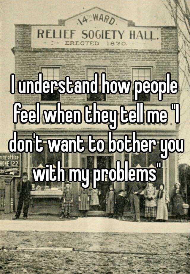 """I understand how people feel when they tell me """"I don't want to bother you with my problems"""""""