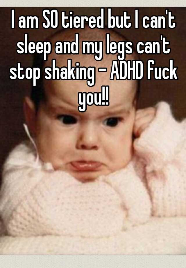 I am SO tiered but I can't sleep and my legs can't stop shaking - ADHD fuck you!!