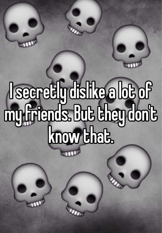 I secretly dislike a lot of my friends. But they don't know that.