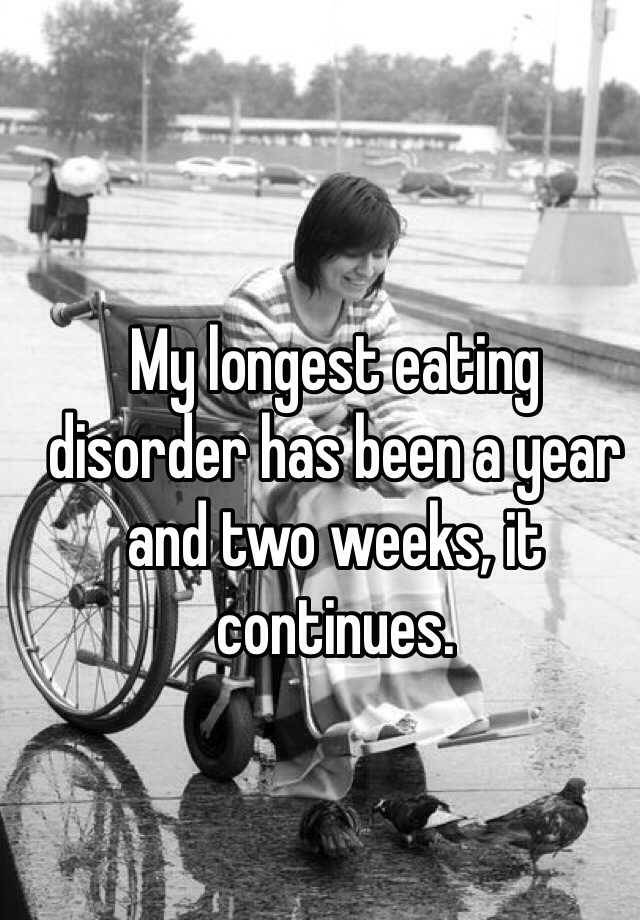 My longest eating disorder has been a year and two weeks, it continues.