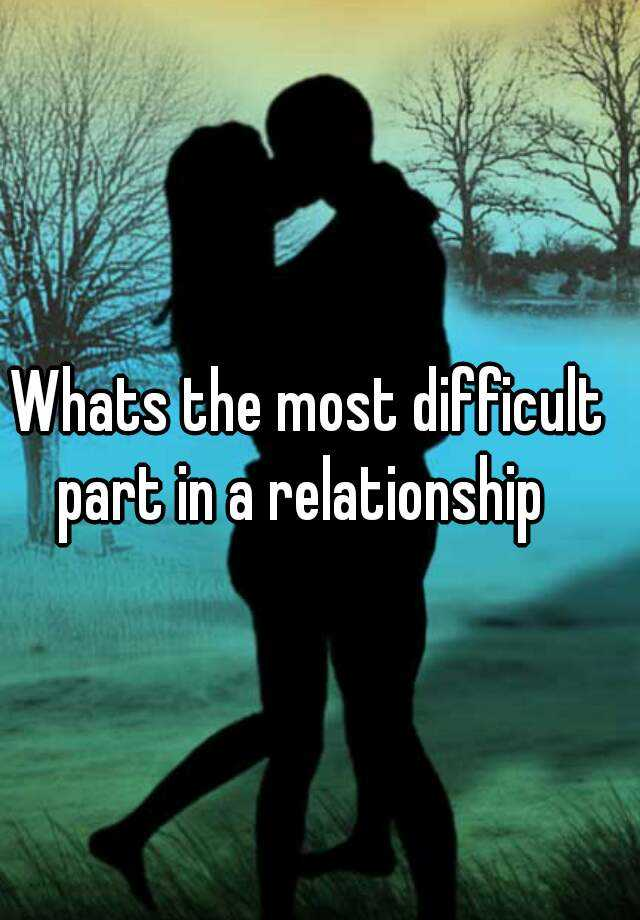 Whats the most difficult part in a relationship