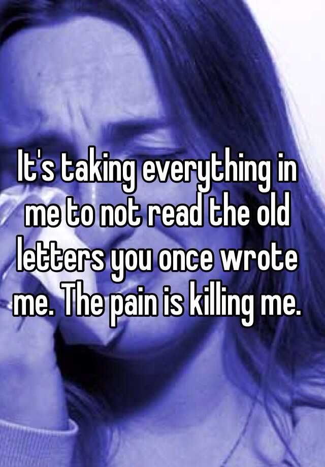 It's taking everything in me to not read the old letters you once wrote me. The pain is killing me.
