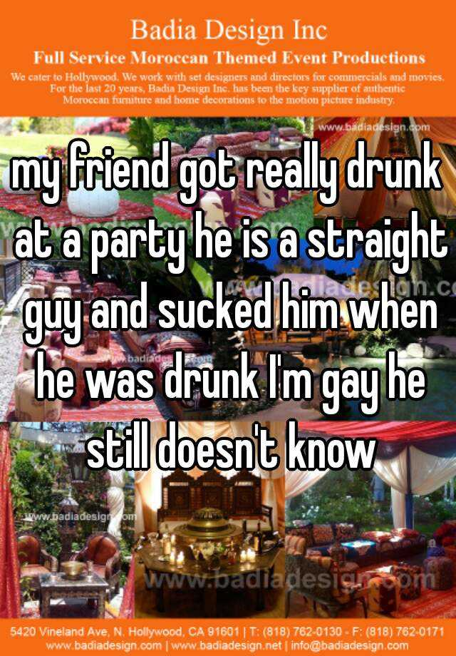my friend got really drunk at a party he is a straight guy and sucked him when he was drunk I'm gay he still doesn't know