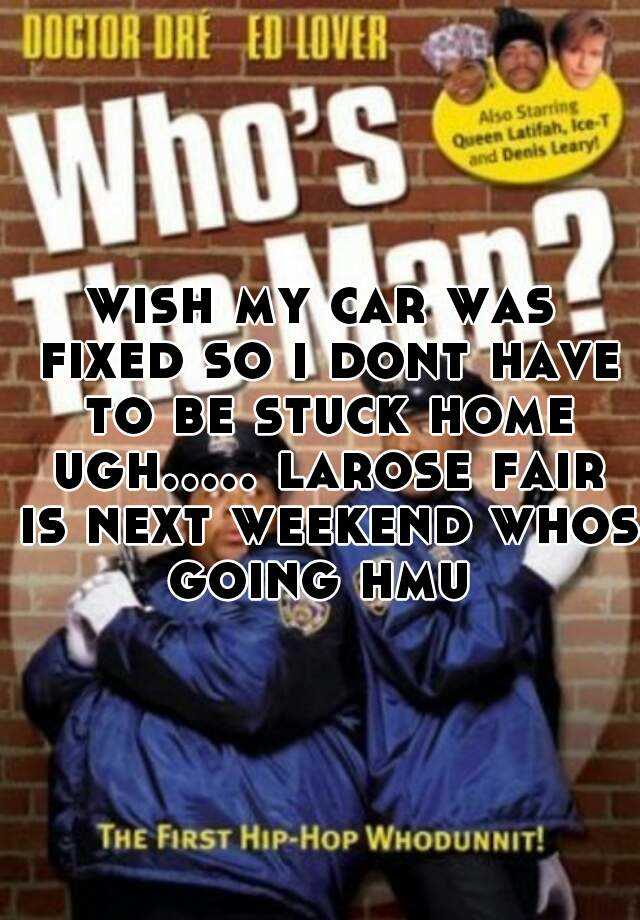 wish my car was fixed so i dont have to be stuck home ugh..... larose fair is next weekend whos going hmu