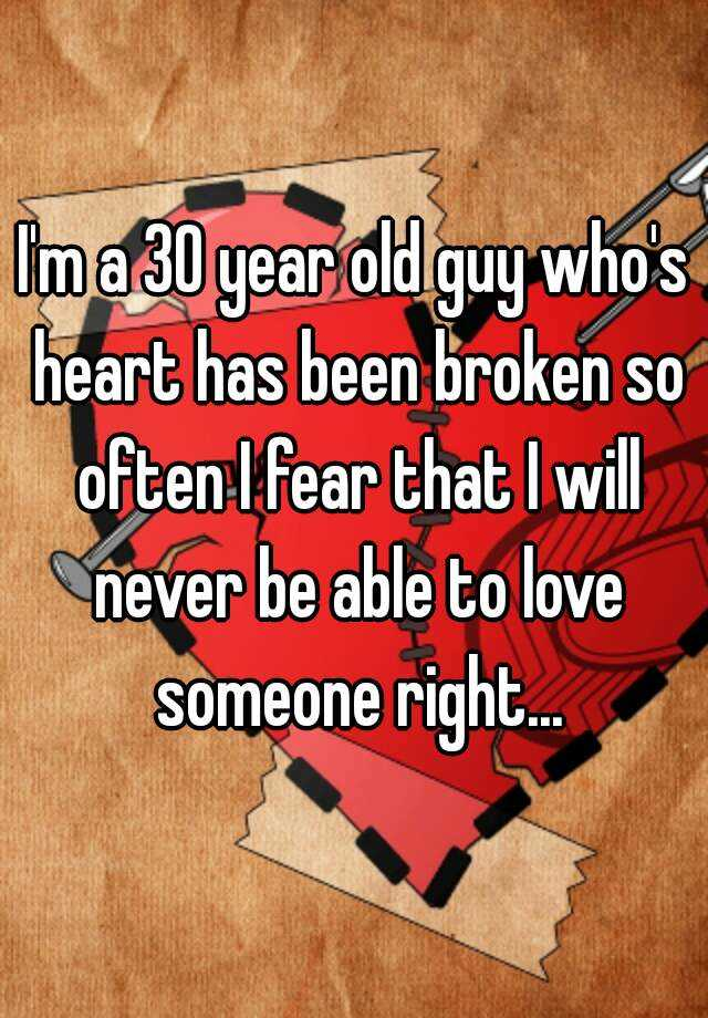 I'm a 30 year old guy who's heart has been broken so often I fear that I will never be able to love someone right...