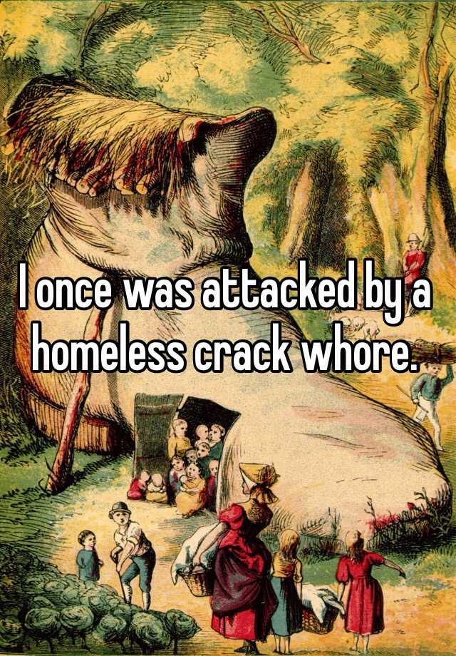 I once was attacked by a homeless crack whore.