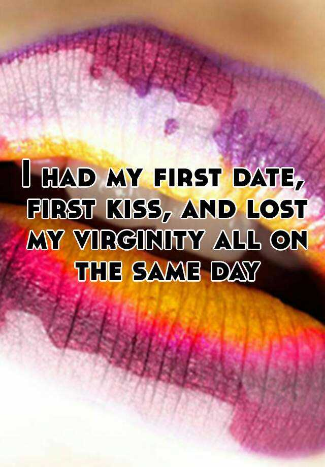 I had my first date, first kiss, and lost my virginity all on the same day