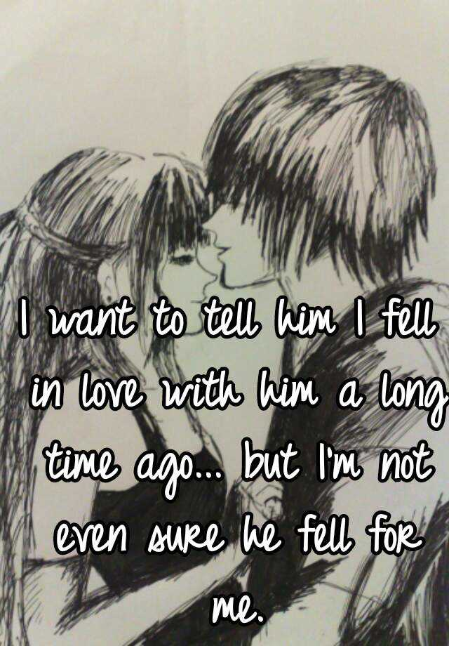 I want to tell him I fell in love with him a long time ago... but I'm not even sure he fell for me.