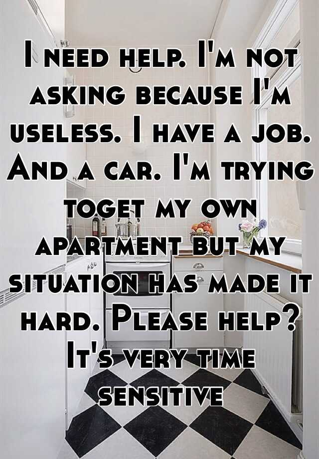 I need help. I'm not asking because I'm useless. I have a job. And a car. I'm trying toget my own apartment but my situation has made it hard. Please help? It's very time sensitive