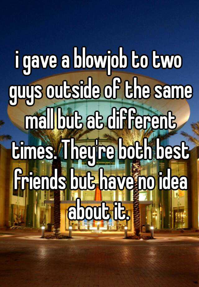 i gave a blowjob to two guys outside of the same mall but at different times. They're both best friends but have no idea about it.