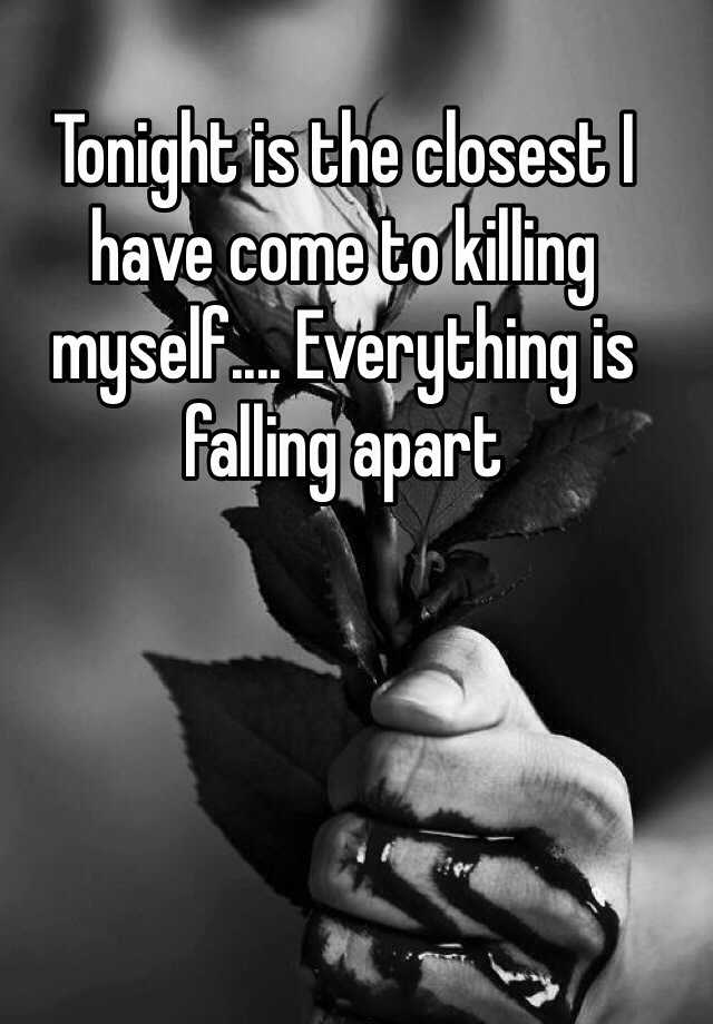 Tonight is the closest I have come to killing myself.... Everything is falling apart