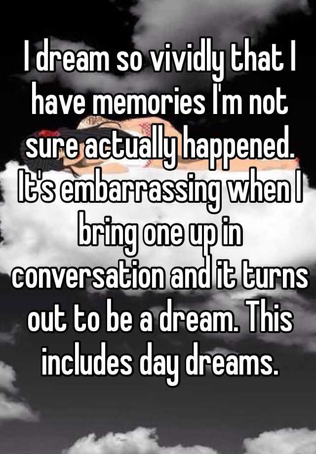 I dream so vividly that I have memories I'm not sure actually happened. It's embarrassing when I bring one up in conversation and it turns out to be a dream. This includes day dreams.