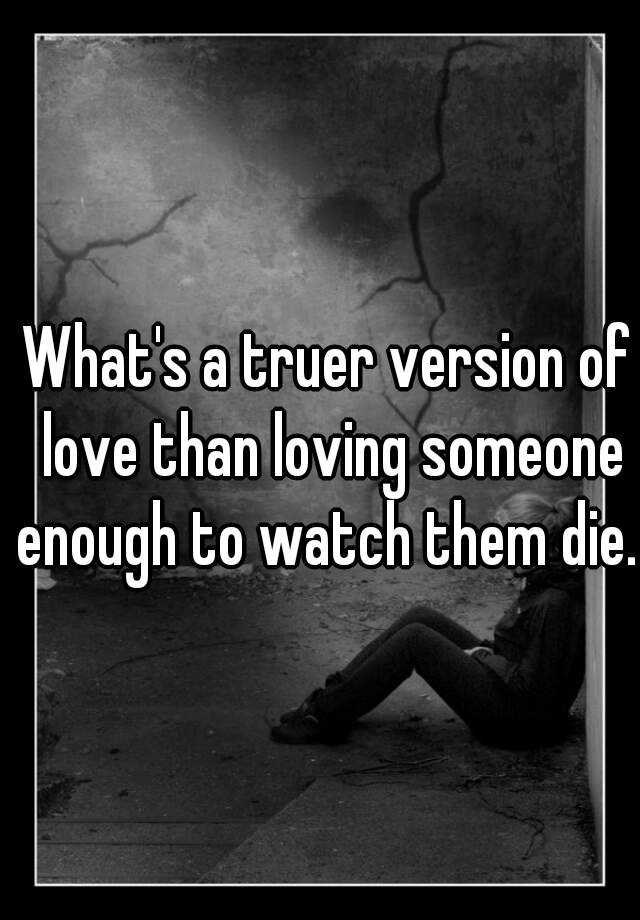 What's a truer version of love than loving someone enough to watch them die.