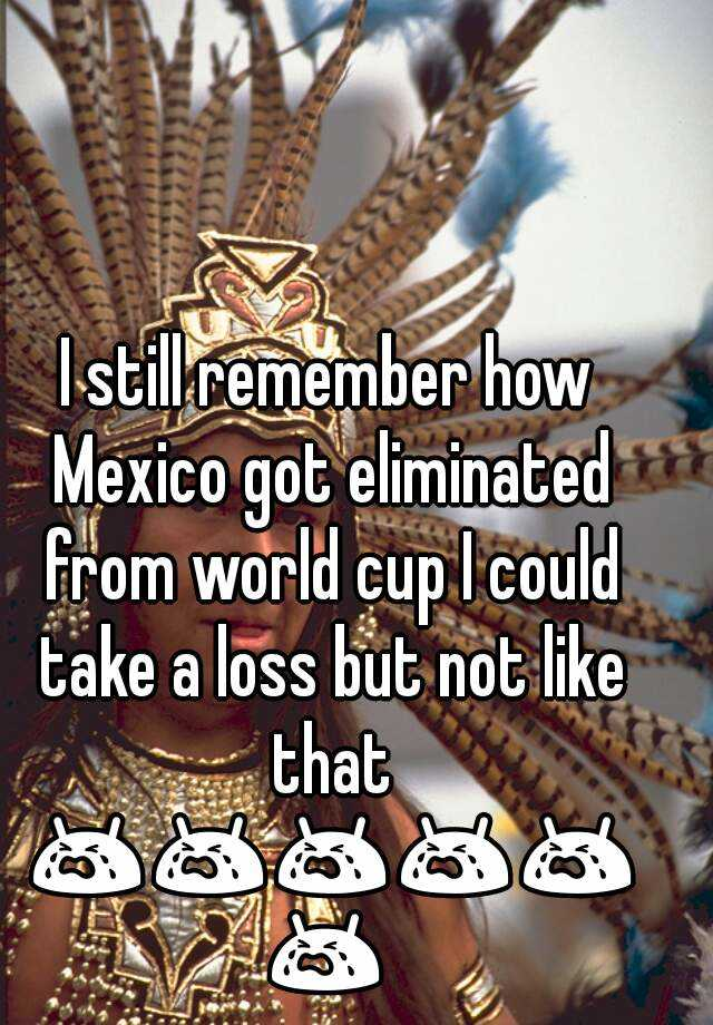 I still remember how Mexico got eliminated from world cup I could take a loss but not like that 😭😭😭😭😭😭