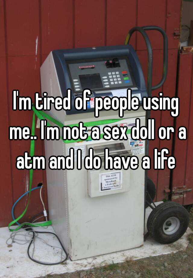 I'm tired of people using me.. I'm not a sex doll or a atm and I do have a life