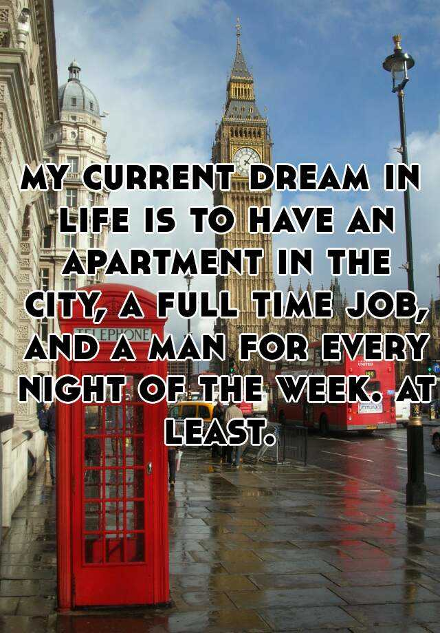 my current dream in life is to have an apartment in the city, a full time job, and a man for every night of the week. at least.