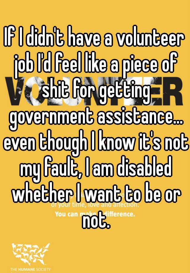 If I didn't have a volunteer job I'd feel like a piece of shit for getting government assistance... even though I know it's not my fault, I am disabled whether I want to be or not.