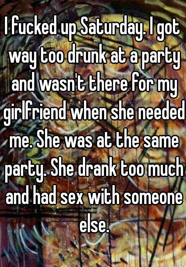 I fucked up Saturday. I got way too drunk at a party and wasn't there for my girlfriend when she needed me. She was at the same party. She drank too much and had sex with someone else.