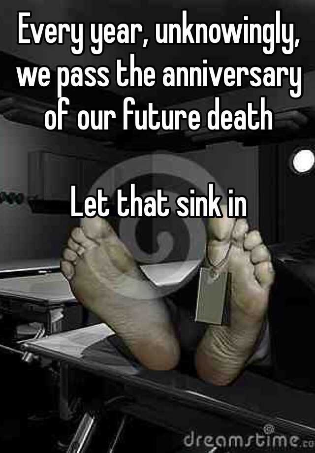 Every year, unknowingly, we pass the anniversary of our future death   Let that sink in