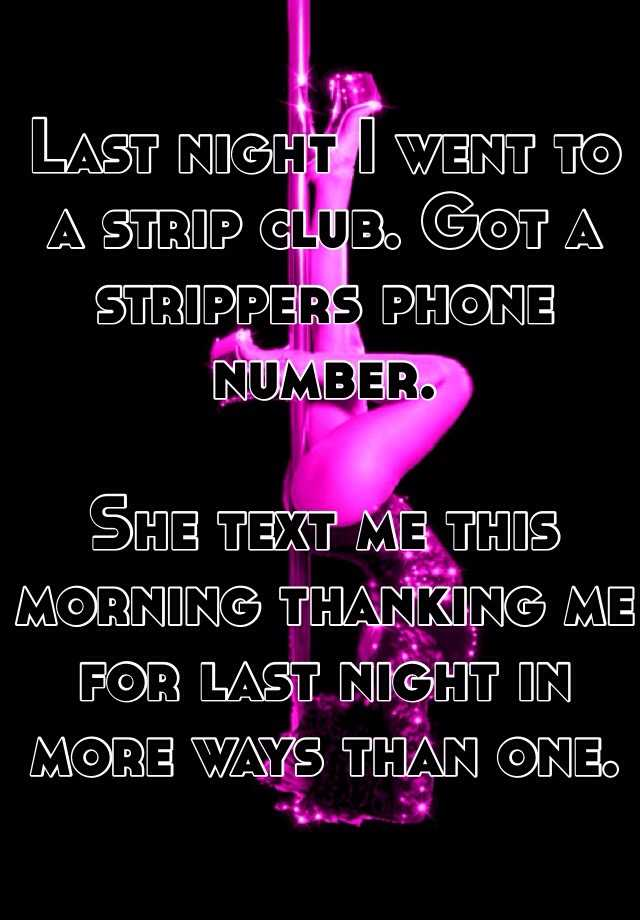 Last night I went to a strip club. Got a strippers phone number.   She text me this morning thanking me for last night in more ways than one.