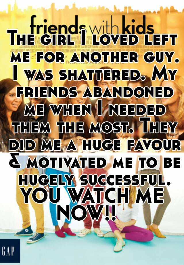 The girl I loved left me for another guy. I was shattered. My friends abandoned me when I needed them the most. They did me a huge favour & motivated me to be hugely successful. YOU WATCH ME NOW!!