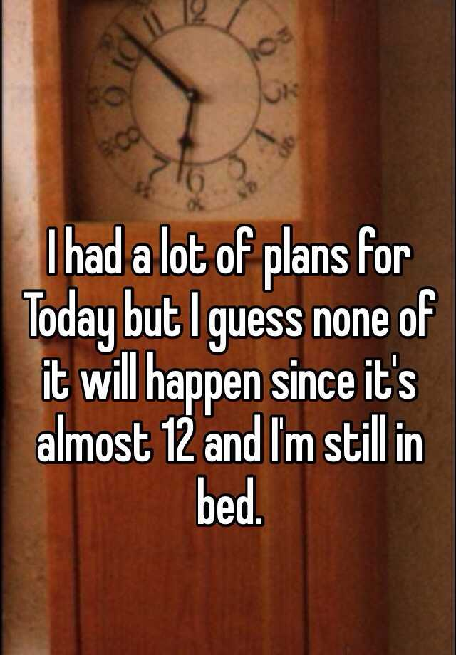 I had a lot of plans for Today but I guess none of it will happen since it's almost 12 and I'm still in bed.