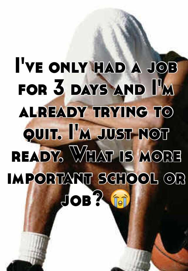 I've only had a job for 3 days and I'm already trying to quit. I'm just not ready. What is more important school or job? 😭