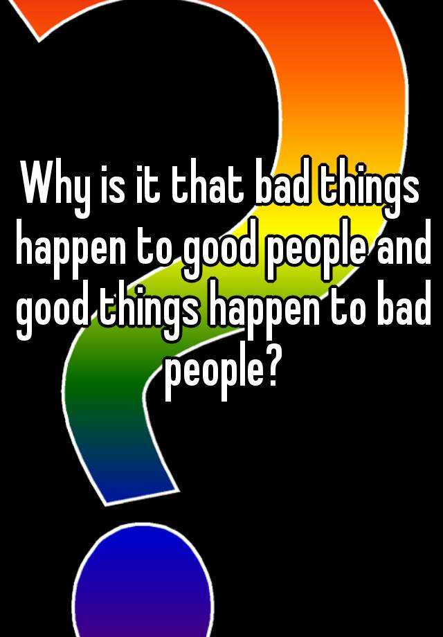 Why is it that bad things happen to good people and good things happen to bad people?