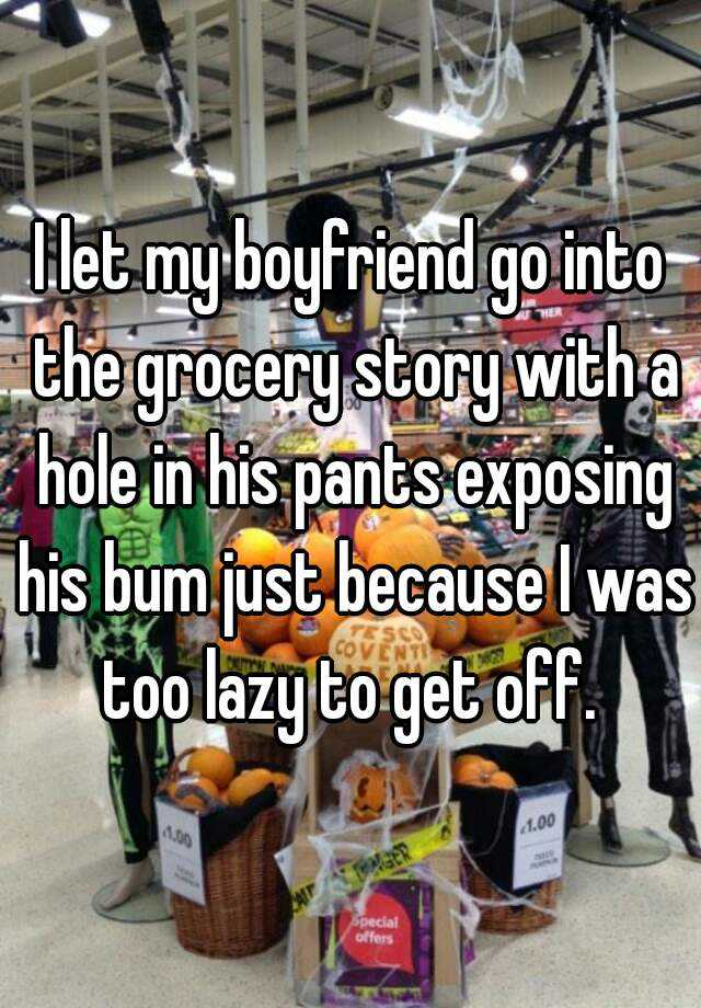 I let my boyfriend go into the grocery story with a hole in his pants exposing his bum just because I was too lazy to get off.