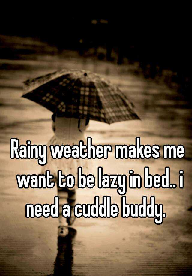 Rainy weather makes me want to be lazy in bed.. i need a cuddle buddy.