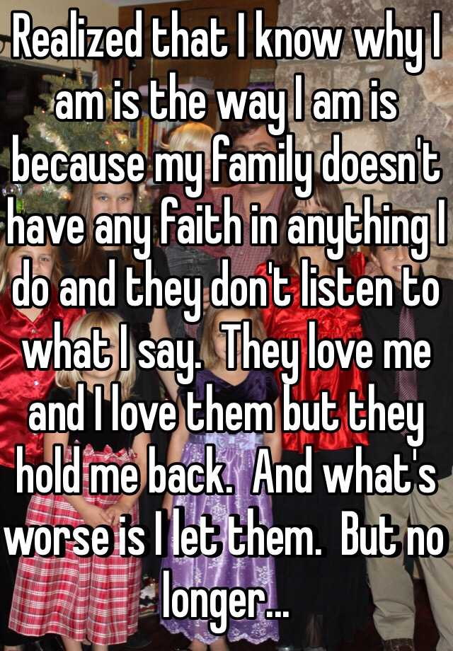 Realized that I know why I am is the way I am is because my family doesn't have any faith in anything I do and they don't listen to what I say.  They love me and I love them but they hold me back.  And what's worse is I let them.  But no longer...