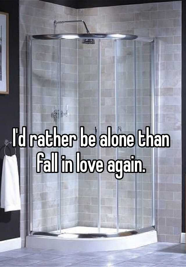 I'd rather be alone than fall in love again.