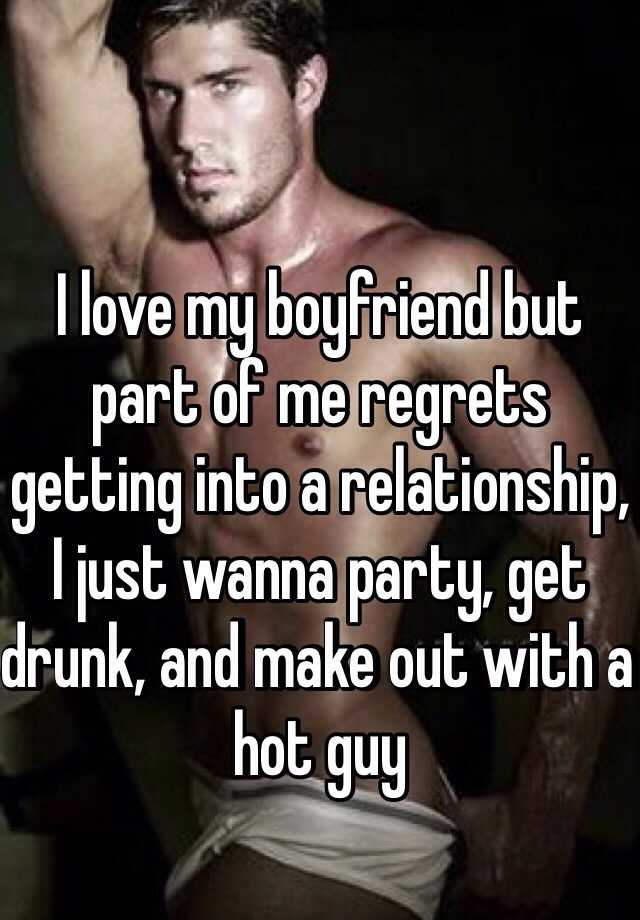 I love my boyfriend but part of me regrets getting into a relationship, I just wanna party, get drunk, and make out with a hot guy