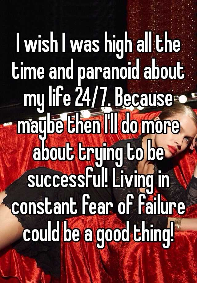 I wish I was high all the time and paranoid about my life 24/7. Because maybe then I'll do more about trying to be successful! Living in constant fear of failure could be a good thing!