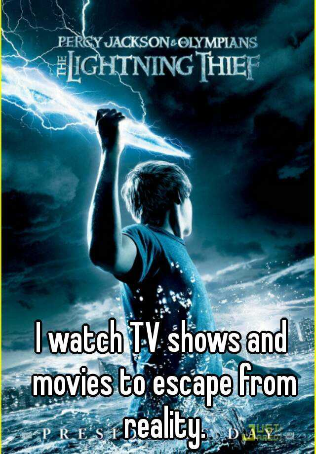 I watch TV shows and movies to escape from reality.