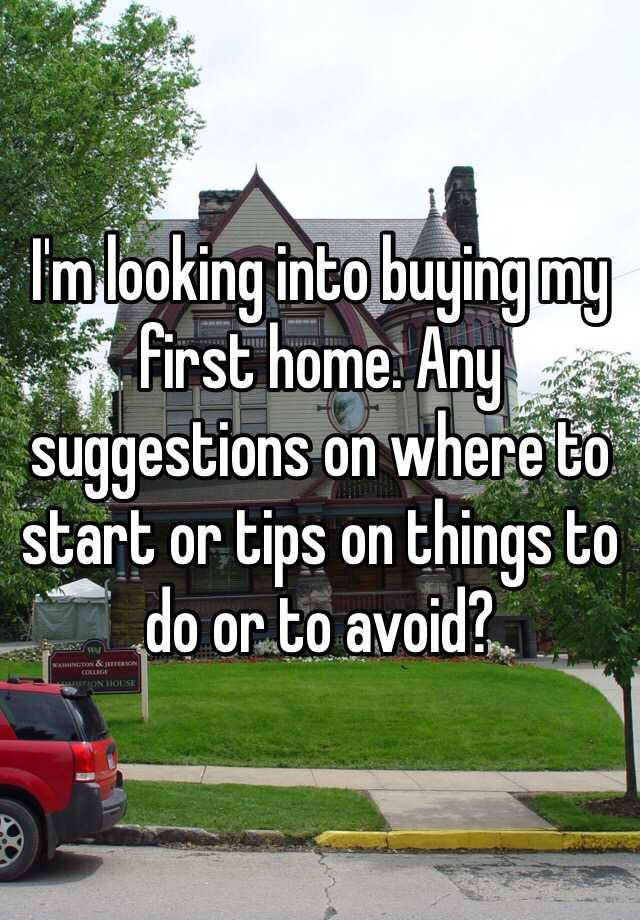 I'm looking into buying my first home. Any suggestions on where to start or tips on things to do or to avoid?