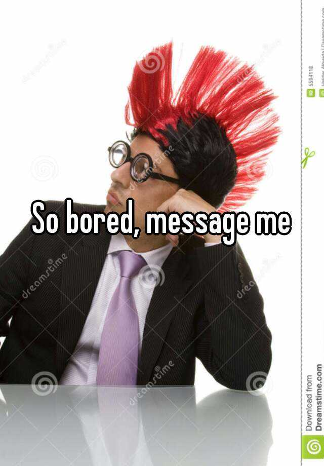 So bored, message me