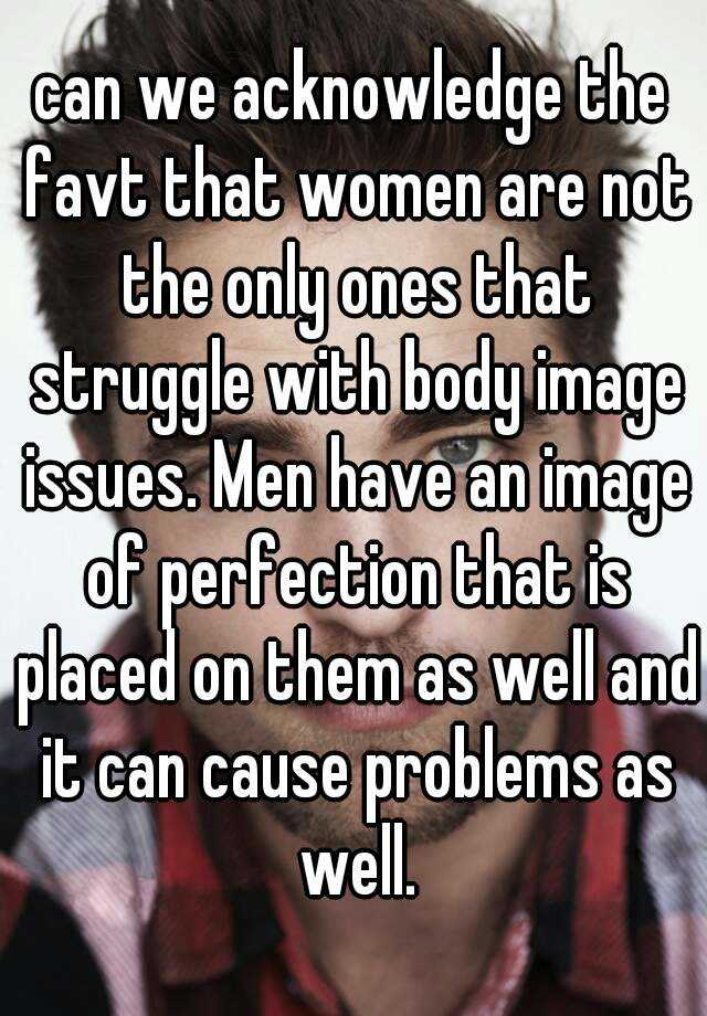 can we acknowledge the favt that women are not the only ones that struggle with body image issues. Men have an image of perfection that is placed on them as well and it can cause problems as well.